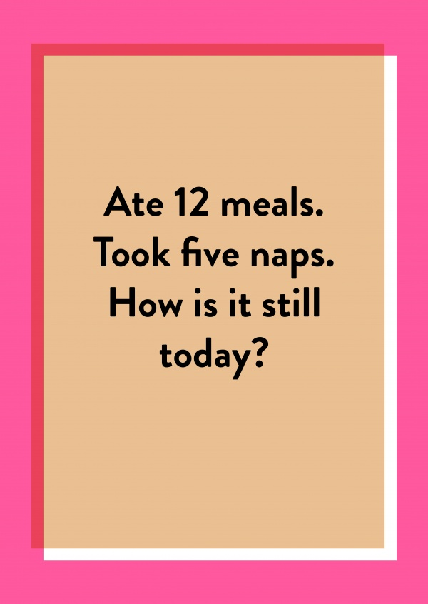 Ate 12 meals. Took five naps. How is it still today?