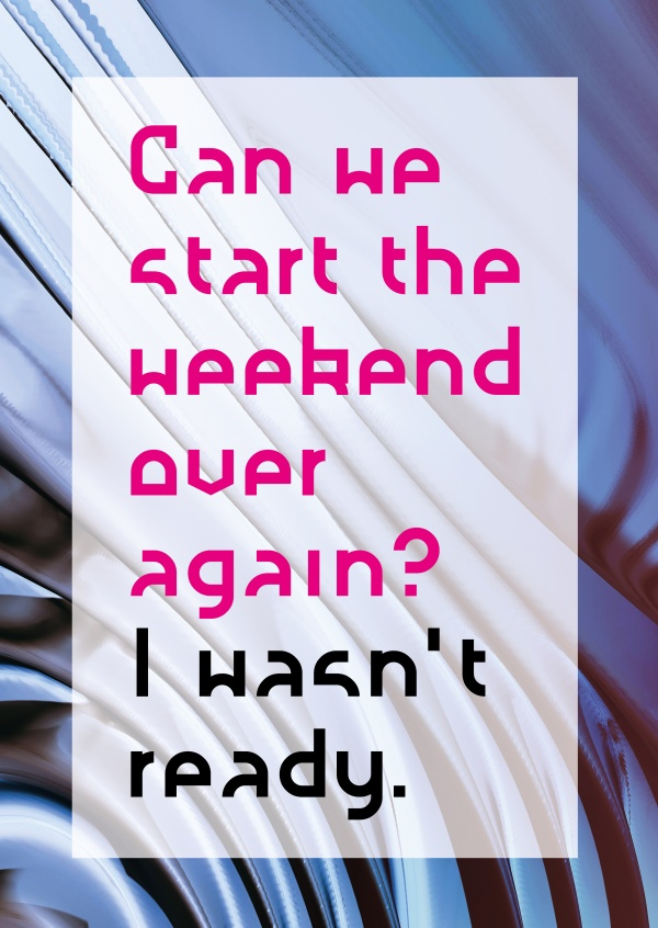 CAN WE START THE WEEKEND OVER AGAIN? I WASN´T READY