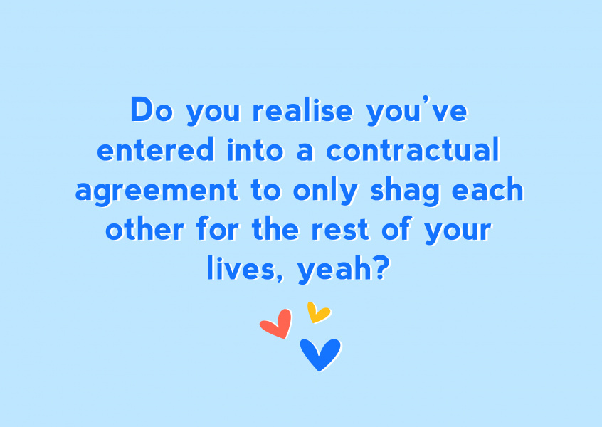 Do you realise you've entered into a contractual agreement to only shag each other for the rest of your lives, yeah?