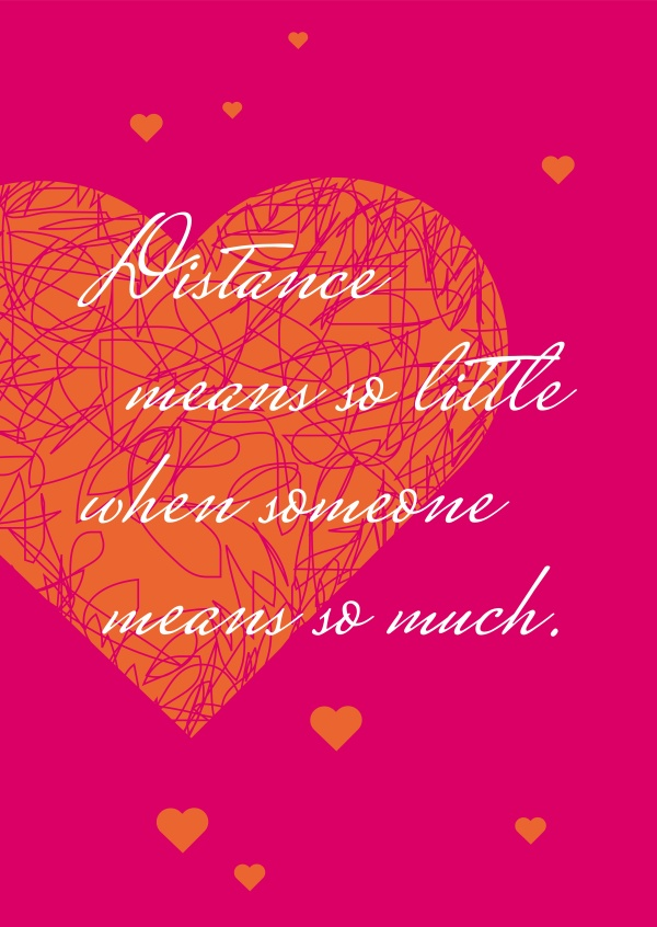Distance means so little when someone means so much!