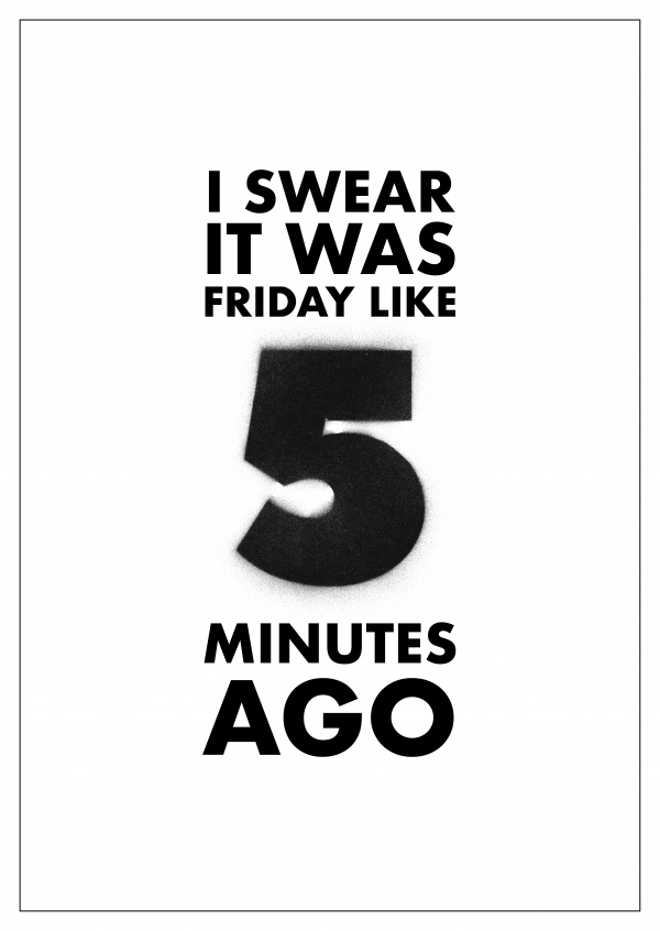 I SWEAR IT WAS 5 MINUTES AGO - WEEKEND QUOTES