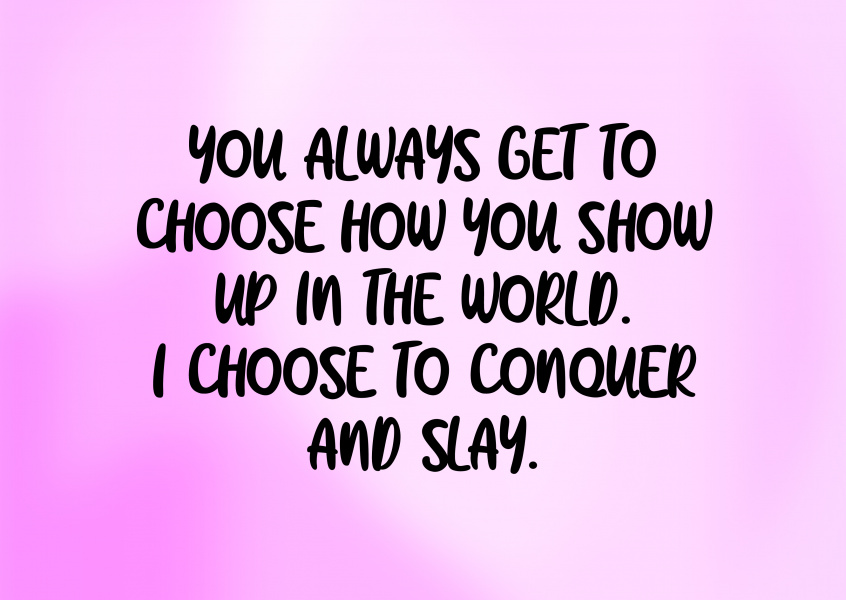 I choose to conquer and slay
