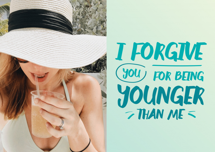 I forgive you for being younger than me