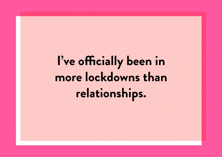 I've officially been in more lockdowns than relationships.