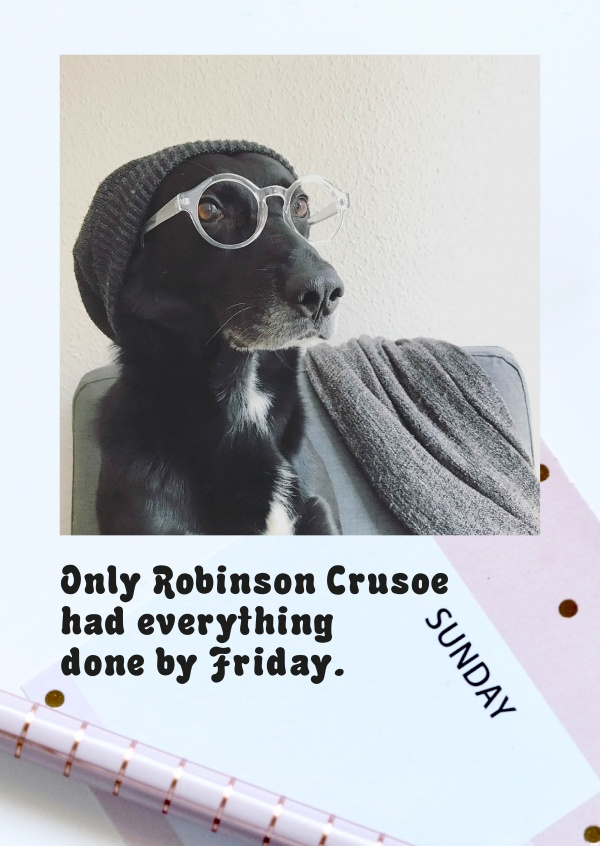 Only Robinson Crusoe had everything done by friday.