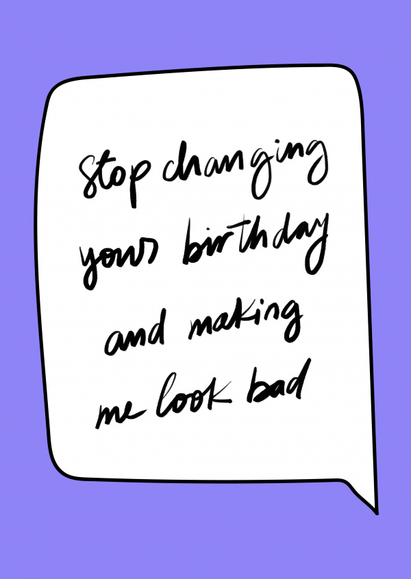 Stop changing your birthday and making me look bad