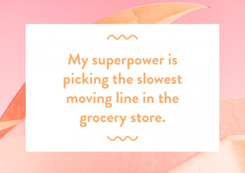 My superpower is picking the slowest moving line in the grocery store.
