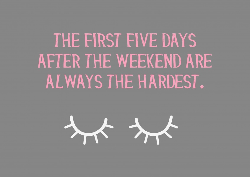 The first five days after the weekend are always the hardest
