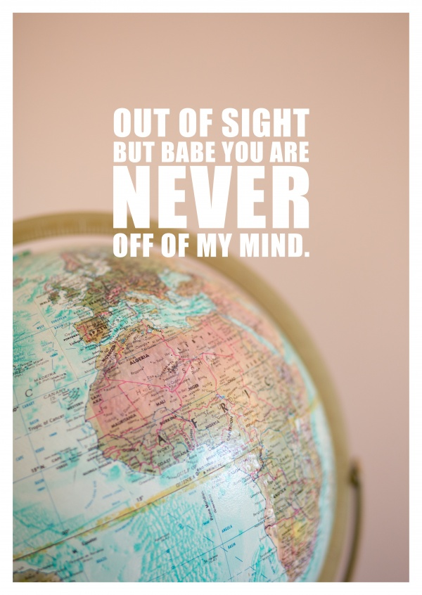 Out of sight but babe you are never out of my mind saying