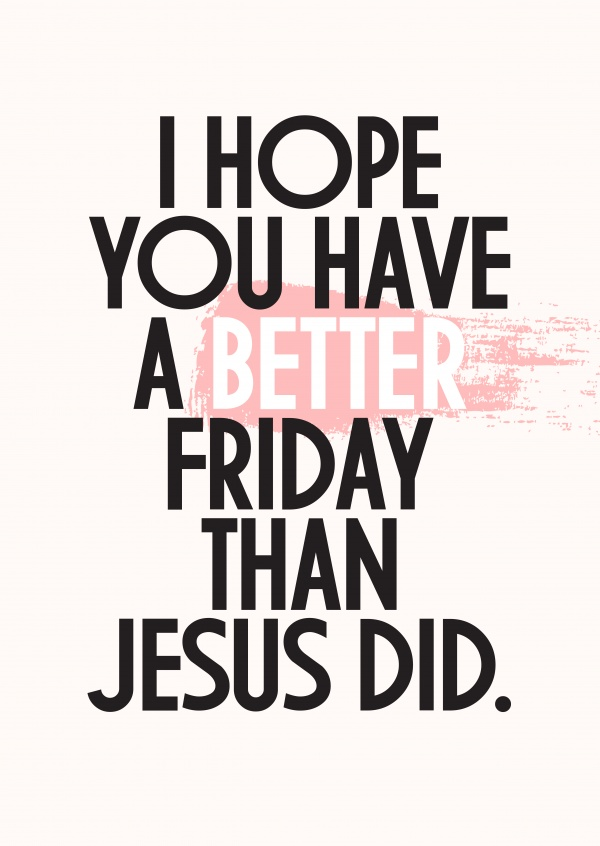 I hope you had a better friday than Jesus did.