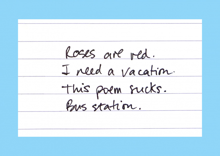 Roses are red, I need a vacation. This poem sucks. Bus station