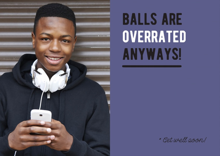 Balls are overrated anyways. Get well soon!