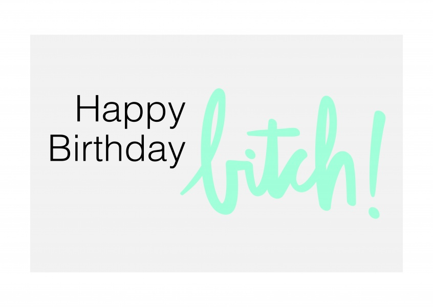Happy Birthday, bitch!