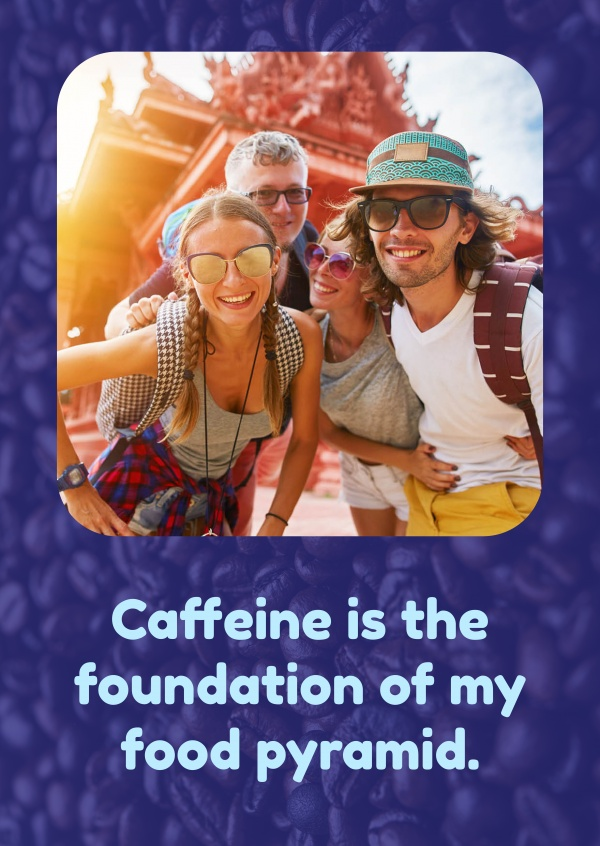 Caffeine is the foundation of my food pyramid