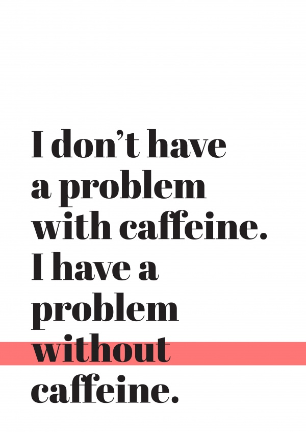 Zwarte letters op een witte achtergrond,I don't have a problem with caffeine, I have a problem without caffeine