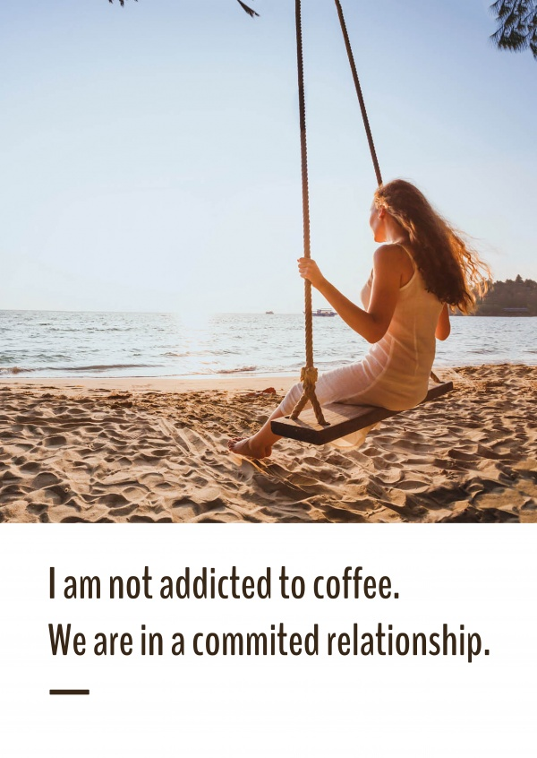 I am not addicted to coffee. We are in a commited relationship