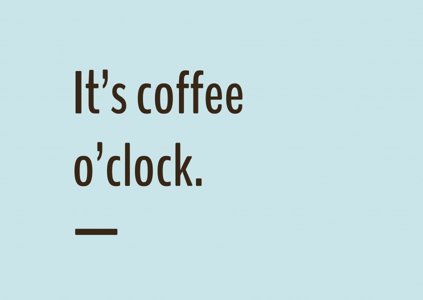 It's coffee o'clock