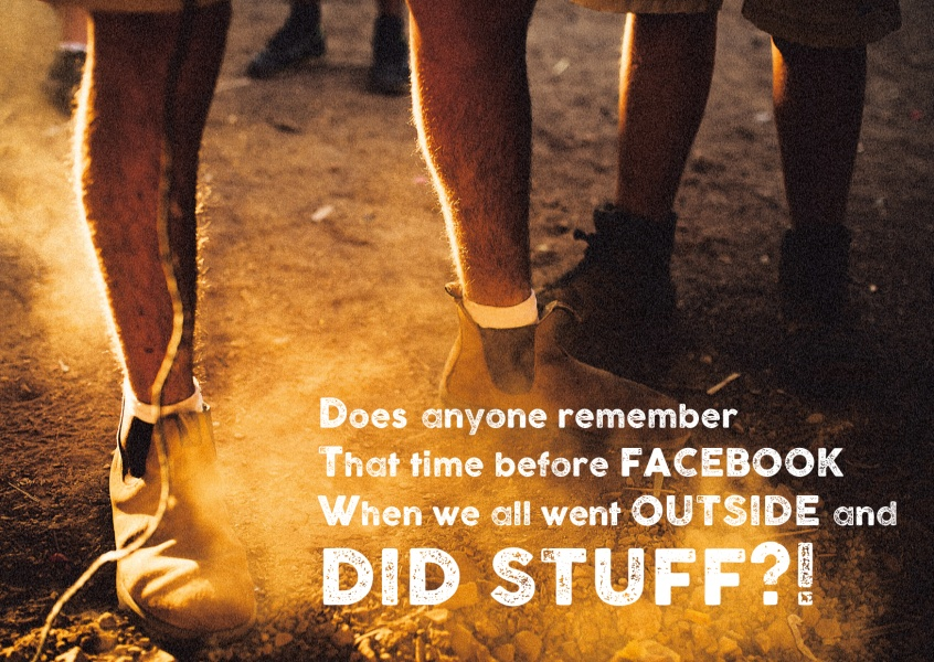 Does anyone rember that times before facebook. When we all went outside and did stuff?!