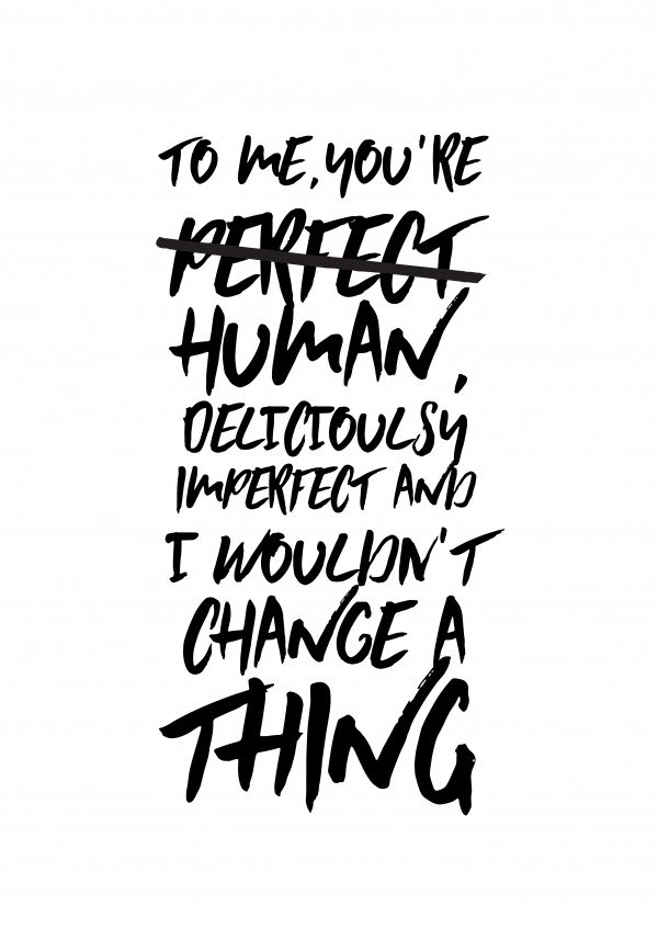 To me you´re human, deliciously imperfect and I wouldn't change a thing.
