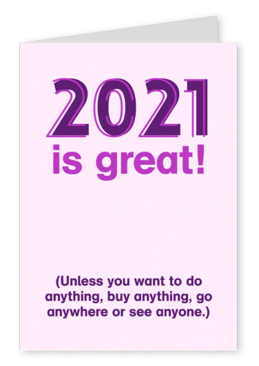 2021 is great! Unpless you want to do anything, buy anything, go anywhere or see anyone.)