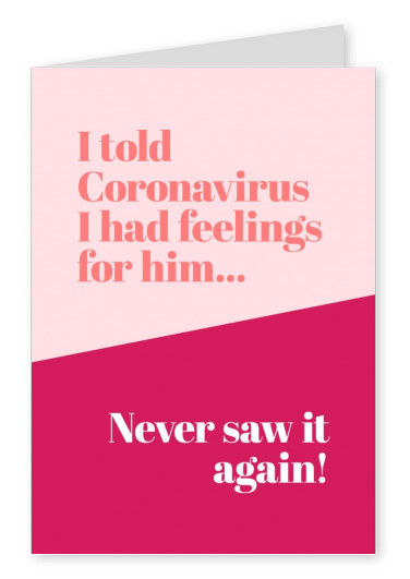 I told coronavirus I had feelings for him... Never saw it again!