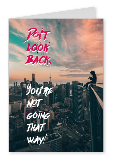 DONT LOOK BACK. YOURE NOT GOING  THAT WAY!