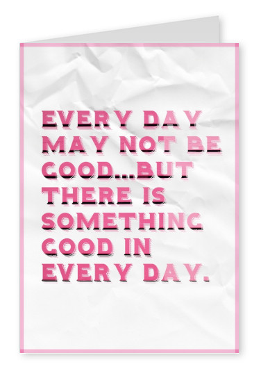 EVERY DAY MAY NOT BE GOOD...BUT THERE IS SOMETHING GOOD IN EVERY DAY.
