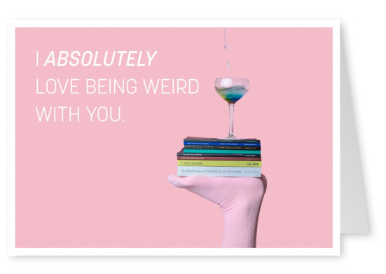 I absolutely love being weird with you quote