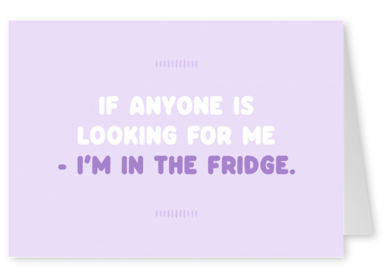 If anyone is looking for me - I'm in the fridge
