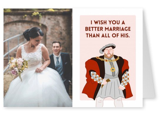 I wish you a better marriage than all of his