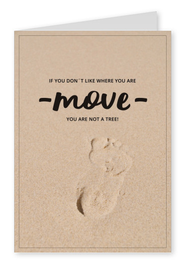 IF YOU DON´T LIKE WHERE YOU ARE - move - YOU ARE NOT A TREE!