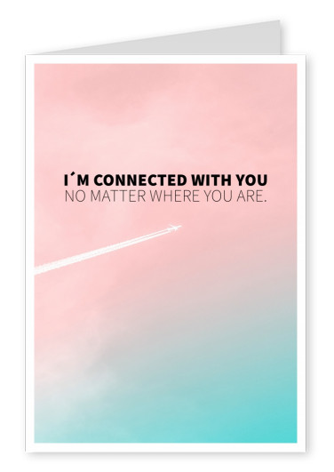 I´M CONNECTED WITH YOU NO MATTER WHERE YOU ARE.