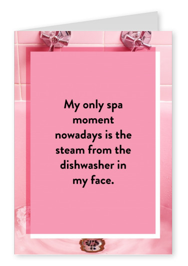My only spa moment nowadays is the steam from the dishwasher in my face.