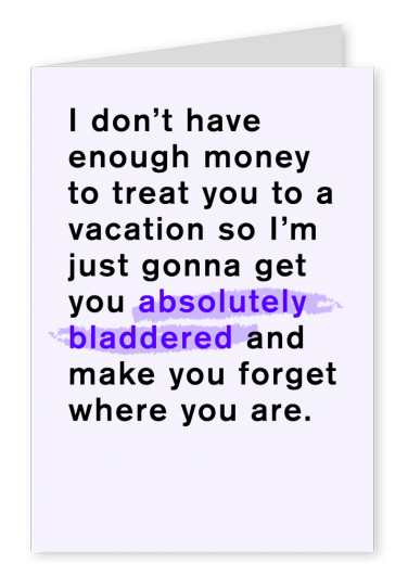 I don't have enough money for a vacation, so I'm just gonna get you absolutely bladdered and make you forget where you are.
