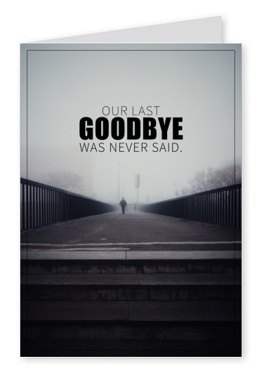 OUR LAST GOODBYE WAS NEVER SAID.