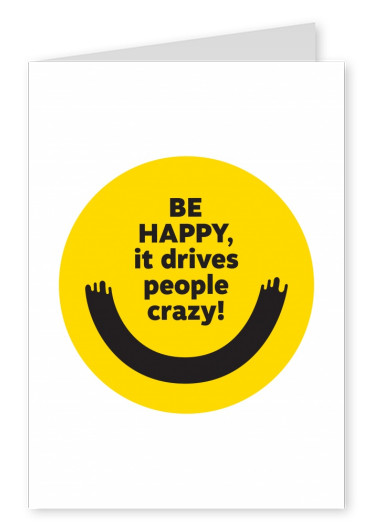 Be happy, it drives people crazy!