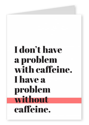 Lettere nere su sfondo bianco, I don't have a problem with caffeine, I have a problem without caffeine
