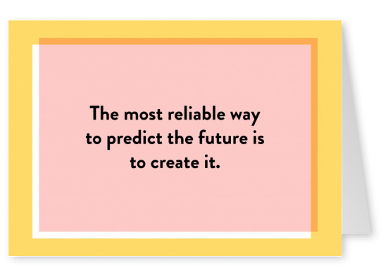 The most reliable way to predict the future is to create it.
