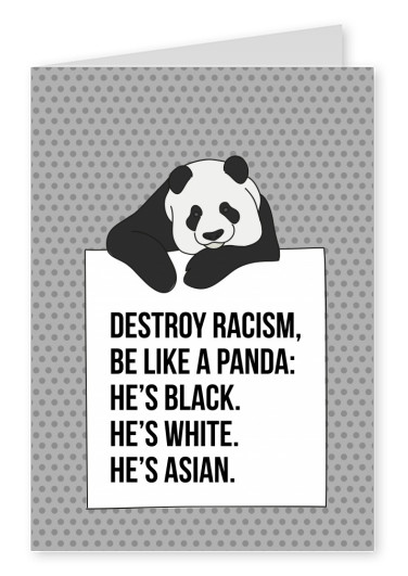 Destroy racism, be like a Panda: he's black. He's white. He's asian.