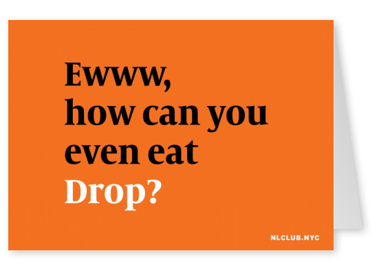 Ewww, how cab you even eat Drop?