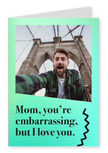 Mom, you're embarrassing, but I love you