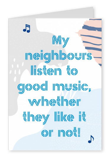 My neighbours listen to good music wheter they like it or not-quote