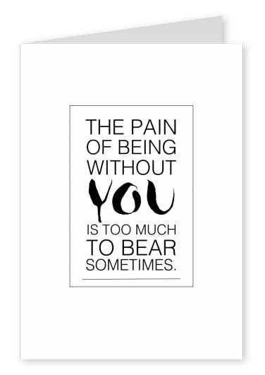 The pain of being without you is too much to bear sometimes