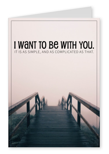 I want to be with you. It's as simple and as complicated as that. saying postcard