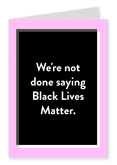 We're not done saying Black Lives Matter.