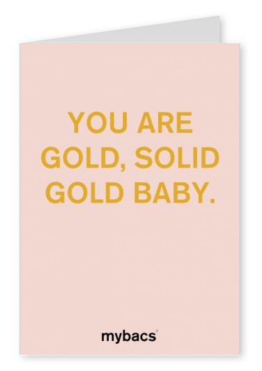You are gold, solid gold baby