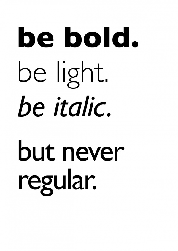 be bold. be light. be italic.never regular. black lettering on white background