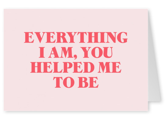 Everything I am, you helped me to be
