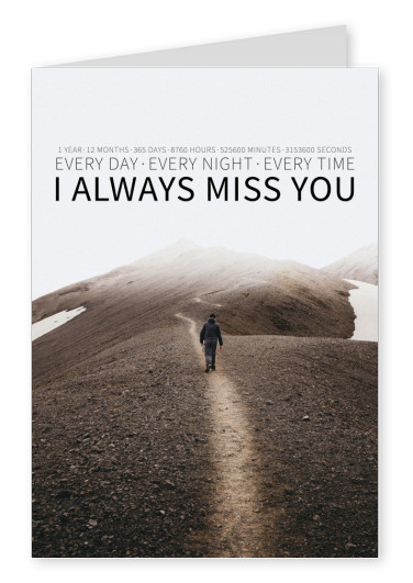 I always miss you. Every Day. Every Night. Every Time.