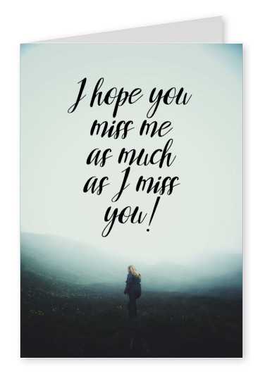 I hope you miss me as much as I miss you!